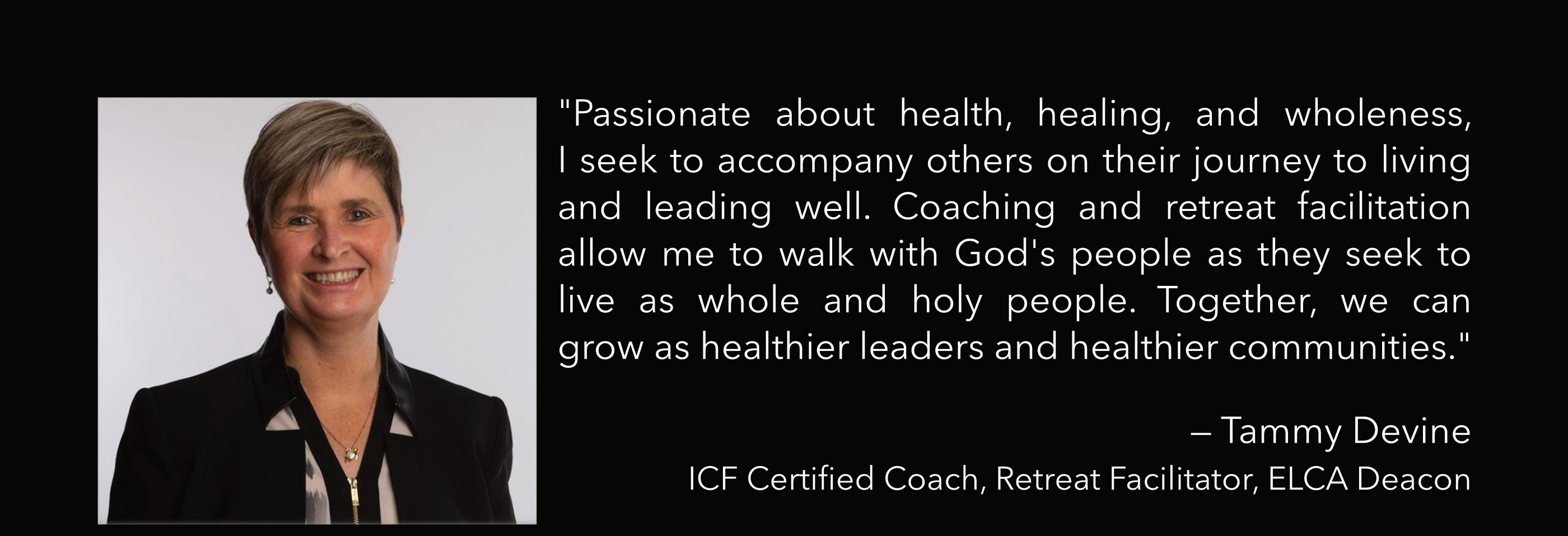 """Passionate about health, healing, and wholeness, I seek to accompany others on their journey to living and leading well. Coaching and retreat facilitation allow me to walk with God's people as they seek to live as whole and holy people. Together, we can grow as healthier leaders and healthier communities."" — Tammy Devine (ICF Certified Coach, Retreat Facilitator, ELCA Deacon)"